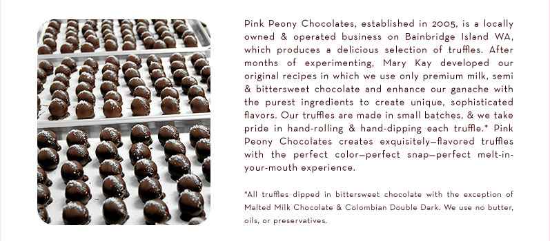 Pink Peony Chocolates, established in 2005, is a locally owned and operated business on Bainbridge Island WA, which produces a delicious selection of truffles.  After months of experimenting, Mary Kay developed our original recipes in which we use only premium milk, semi and bittersweet chocolate and enhance our ganache with the purest ingredients to create unique, sophisticated flavors. Our truffles are made in small batches, and we take pride in hand-rolling and hand-dipping each truffle.* Pink Peony Chocolates creates exquisitely-flavored truffles with the perfect color—perfect snap —perfect melt-in-your-mouth experience.  * All truffles dipped in bittersweet chocolate with the exception of Malted Milk Chocolate & Colombian Double Dark. We use no butter, oils or preservatives.